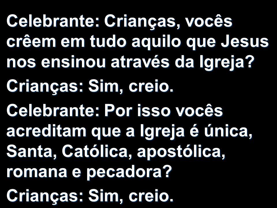 Celebrante: Crianças, vocês crêem em tudo aquilo que Jesus nos ensinou através da Igreja? Crianças: Sim, creio. Celebrante: Por isso vocês acreditam q
