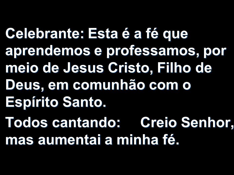 Celebrante: Esta é a fé que aprendemos e professamos, por meio de Jesus Cristo, Filho de Deus, em comunhão com o Espírito Santo. Todos cantando: Creio