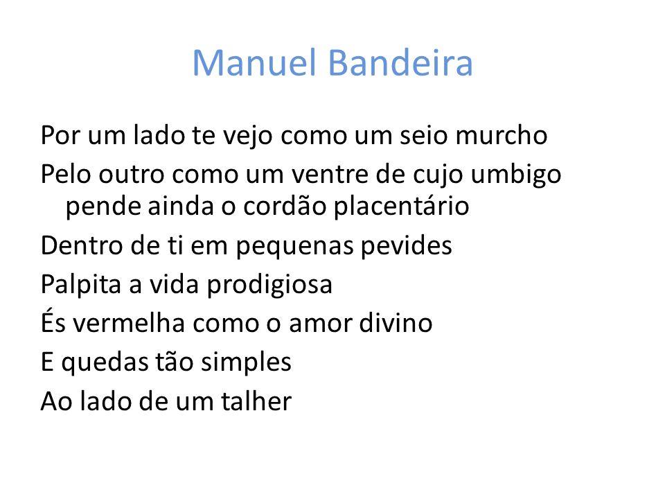 Manuel Bandeira Por um lado te vejo como um seio murcho Pelo outro como um ventre de cujo umbigo pende ainda o cordão placentário Dentro de ti em pequ