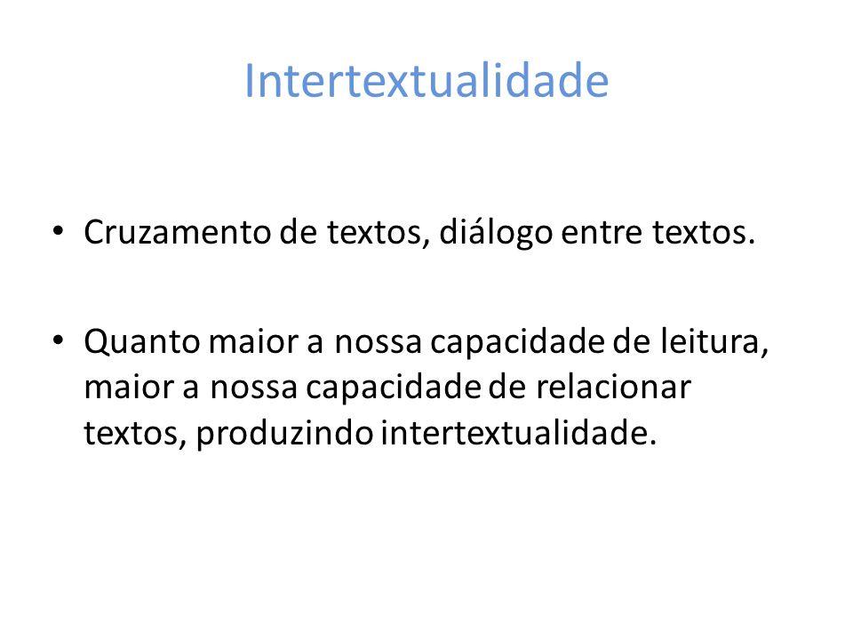 Intertextualidade Cruzamento de textos, diálogo entre textos. Quanto maior a nossa capacidade de leitura, maior a nossa capacidade de relacionar texto