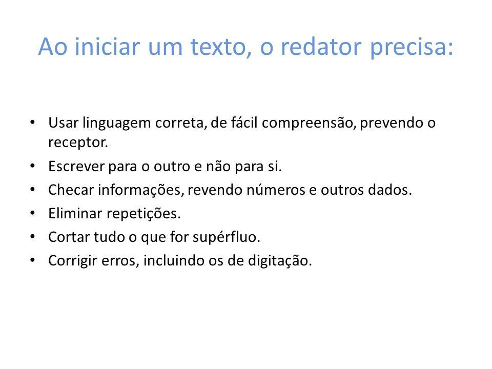Ao iniciar um texto, o redator precisa: Usar linguagem correta, de fácil compreensão, prevendo o receptor. Escrever para o outro e não para si. Checar