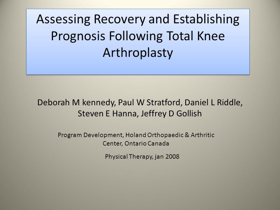 Deborah M kennedy, Paul W Stratford, Daniel L Riddle, Steven E Hanna, Jeffrey D Gollish Assessing Recovery and Establishing Prognosis Following Total Knee Arthroplasty Program Development, Holand Orthopaedic & Arthritic Center, Ontario Canada Physical Therapy, jan 2008