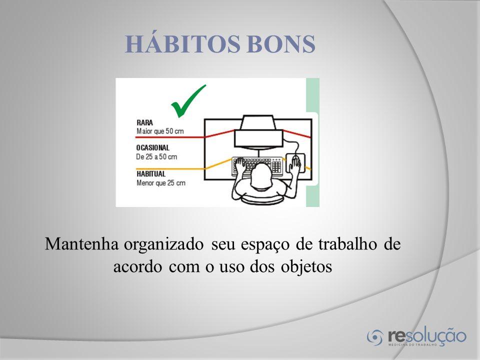 HÁBITOS BONS Mantenha organizado seu espaço de trabalho de acordo com o uso dos objetos