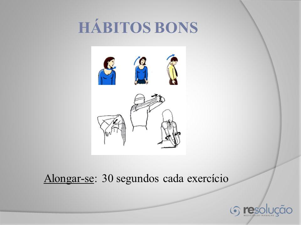 HÁBITOS BONS Alongar-se: 30 segundos cada exercício