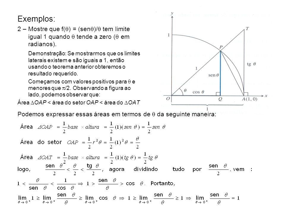 Exemplos: 2 – Mostre que f( ) = (sen )/ tem limite igual 1 quando tende a zero ( em radianos). Demonstração: Se mostrarmos que os limites laterais exi