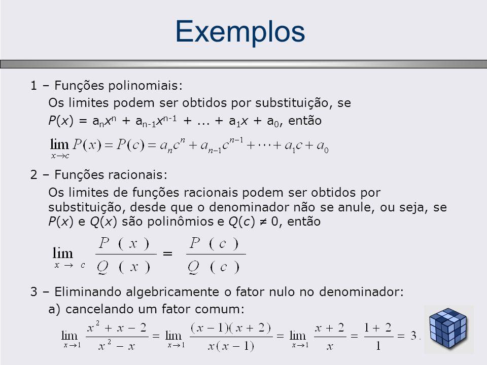 Exemplos 3 – Eliminando algebricamente o fator nulo no denominador: b) Criando e cancelando um fator comum: As vezes, não podemos obter o limite diretamente, mas talvez seja pos- sível obtê-lo indiretamente, quando uma função está limitada por duas funções que tenham o mesmo limite no ponto desejado.
