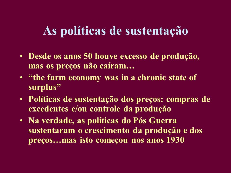 As políticas de sustentação Desde os anos 50 houve excesso de produção, mas os preços não caíram… the farm economy was in a chronic state of surplus P
