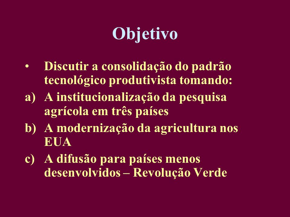 Objetivo Discutir a consolidação do padrão tecnológico produtivista tomando: a)A institucionalização da pesquisa agrícola em três países b)A moderniza
