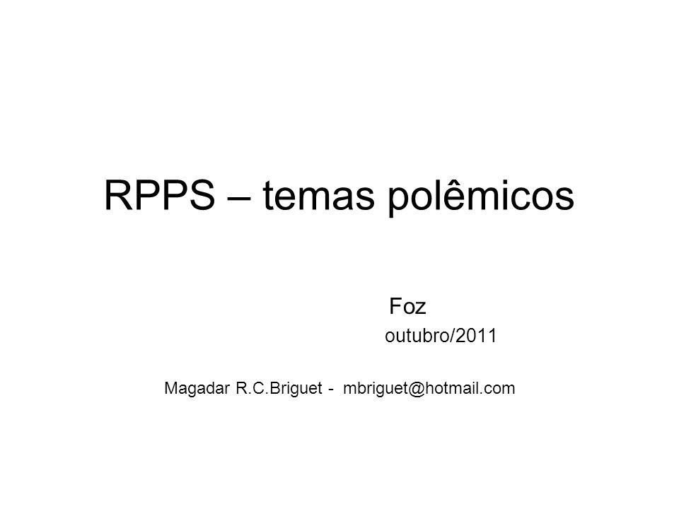 RPPS – temas polêmicos Foz outubro/2011 Magadar R.C.Briguet - mbriguet@hotmail.com