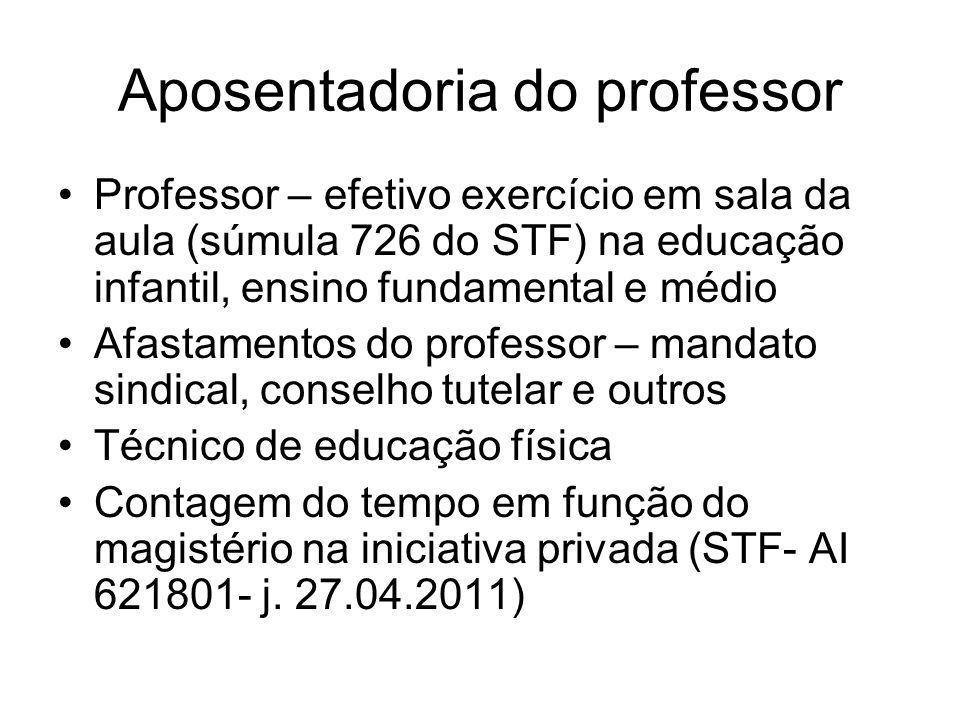 Aposentadoria do professor Professor – efetivo exercício em sala da aula (súmula 726 do STF) na educação infantil, ensino fundamental e médio Afastame