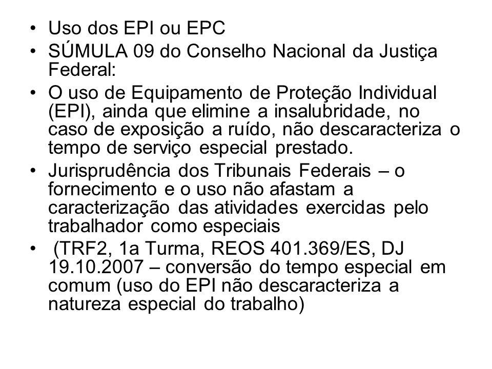 Uso dos EPI ou EPC SÚMULA 09 do Conselho Nacional da Justiça Federal: O uso de Equipamento de Proteção Individual (EPI), ainda que elimine a insalubri