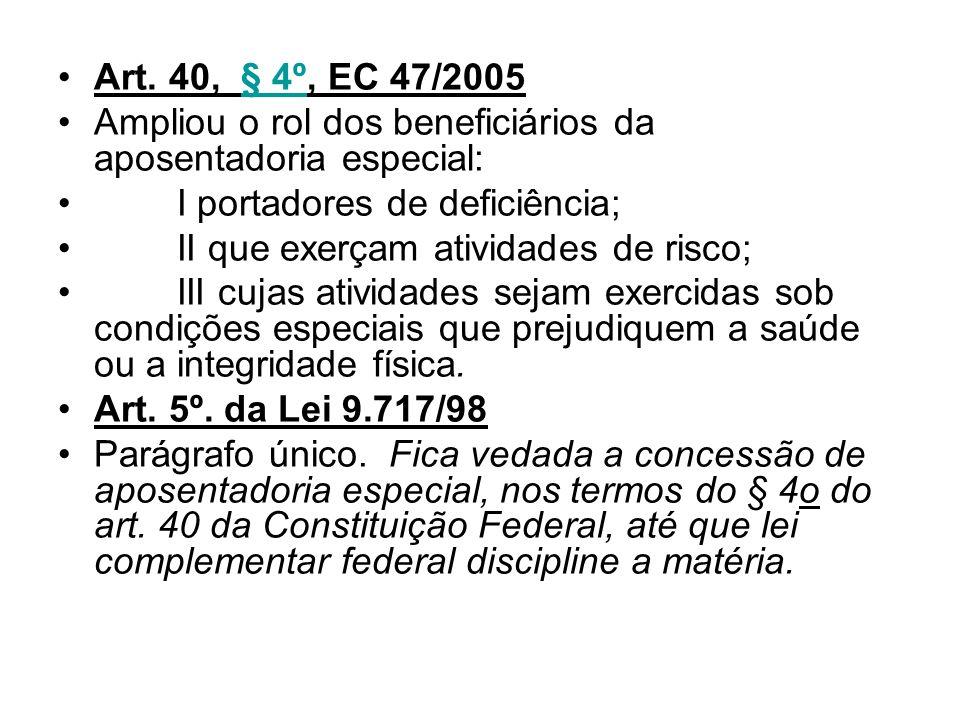 Art. 40, § 4º, EC 47/2005§ 4º Ampliou o rol dos beneficiários da aposentadoria especial: I portadores de deficiência; II que exerçam atividades de ris