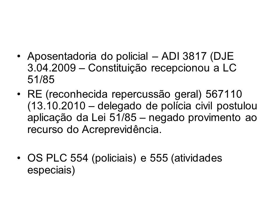 Aposentadoria do policial – ADI 3817 (DJE 3.04.2009 – Constituição recepcionou a LC 51/85 RE (reconhecida repercussão geral) 567110 (13.10.2010 – dele