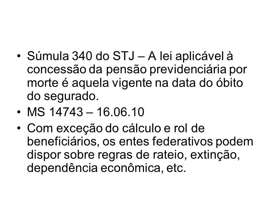 Súmula 340 do STJ – A lei aplicável à concessão da pensão previdenciária por morte é aquela vigente na data do óbito do segurado. MS 14743 – 16.06.10