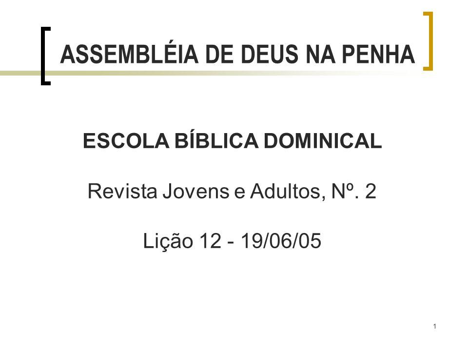 1 ESCOLA BÍBLICA DOMINICAL Revista Jovens e Adultos, Nº. 2 Lição 12 - 19/06/05 ASSEMBLÉIA DE DEUS NA PENHA