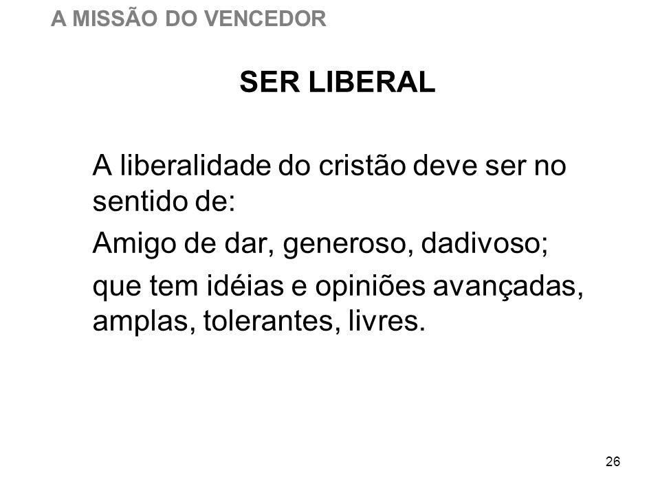 26 SER LIBERAL A liberalidade do cristão deve ser no sentido de: Amigo de dar, generoso, dadivoso; que tem idéias e opiniões avançadas, amplas, tolera