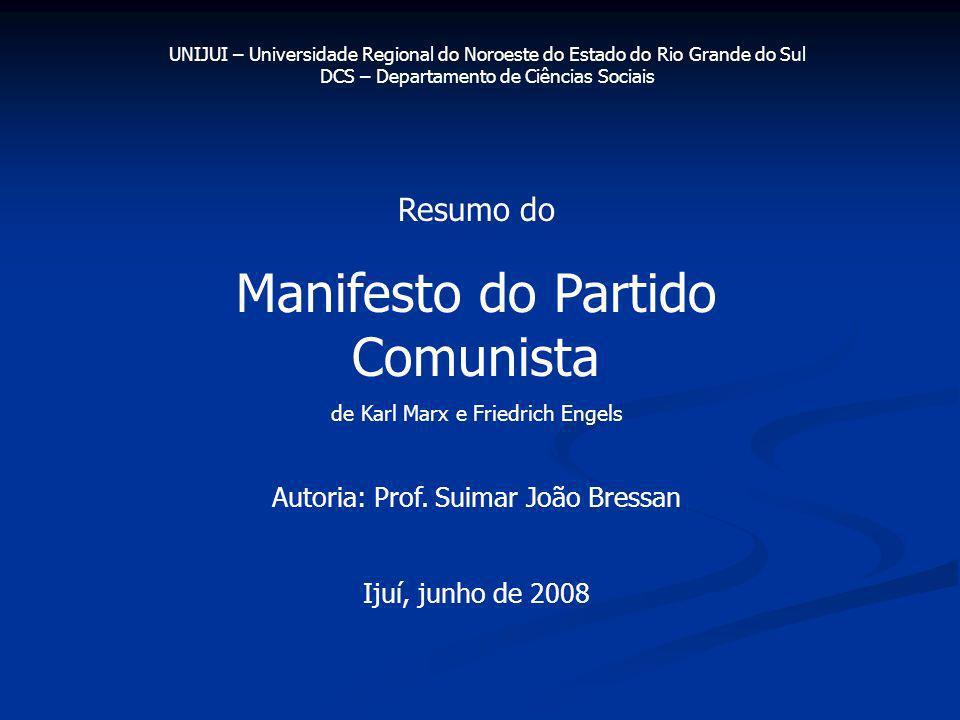 Resumo do Manifesto do Partido Comunista de Karl Marx e Friedrich Engels Autoria: Prof. Suimar João Bressan Ijuí, junho de 2008 UNIJUI – Universidade