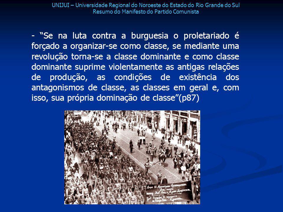 - Se na luta contra a burguesia o proletariado é forçado a organizar-se como classe, se mediante uma revolução torna-se a classe dominante e como clas