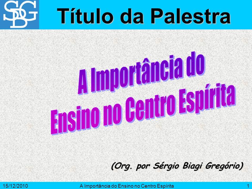 15/12/2010A Importância do Ensino no Centro Espírita1 (Org. por Sérgio Biagi Gregório) Título da Palestra
