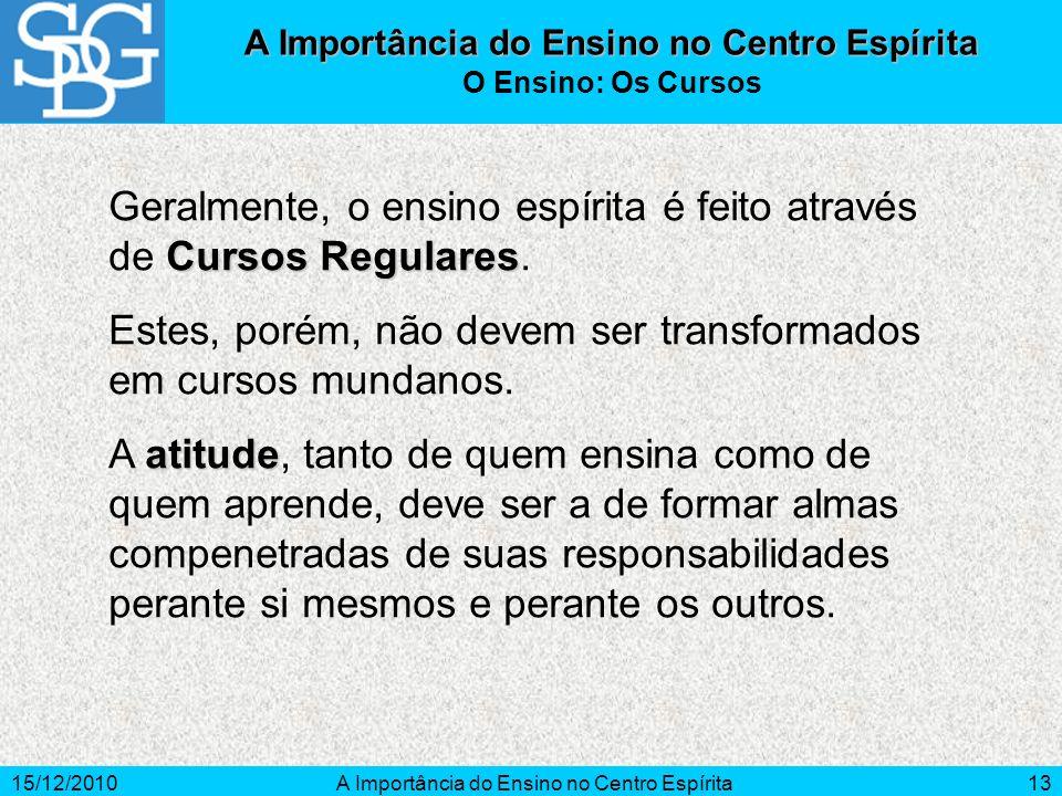 15/12/2010A Importância do Ensino no Centro Espírita13 Cursos Regulares Geralmente, o ensino espírita é feito através de Cursos Regulares. Estes, poré