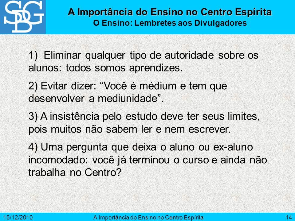 15/12/2010A Importância do Ensino no Centro Espírita14 1) Eliminar qualquer tipo de autoridade sobre os alunos: todos somos aprendizes. 2) Evitar dize
