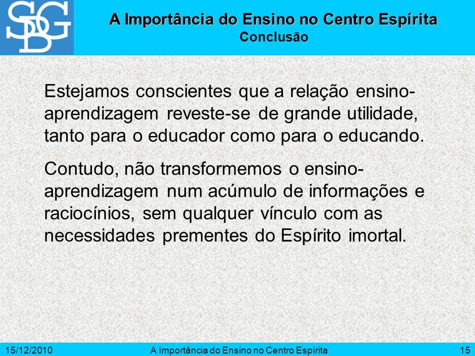 15/12/2010A Importância do Ensino no Centro Espírita15 Estejamos conscientes que a relação ensino- aprendizagem reveste-se de grande utilidade, tanto