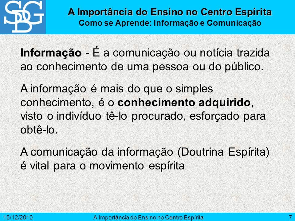 15/12/2010A Importância do Ensino no Centro Espírita7 Como se Aprende: Informação e Comunicação Informação Informação - É a comunicação ou notícia tra