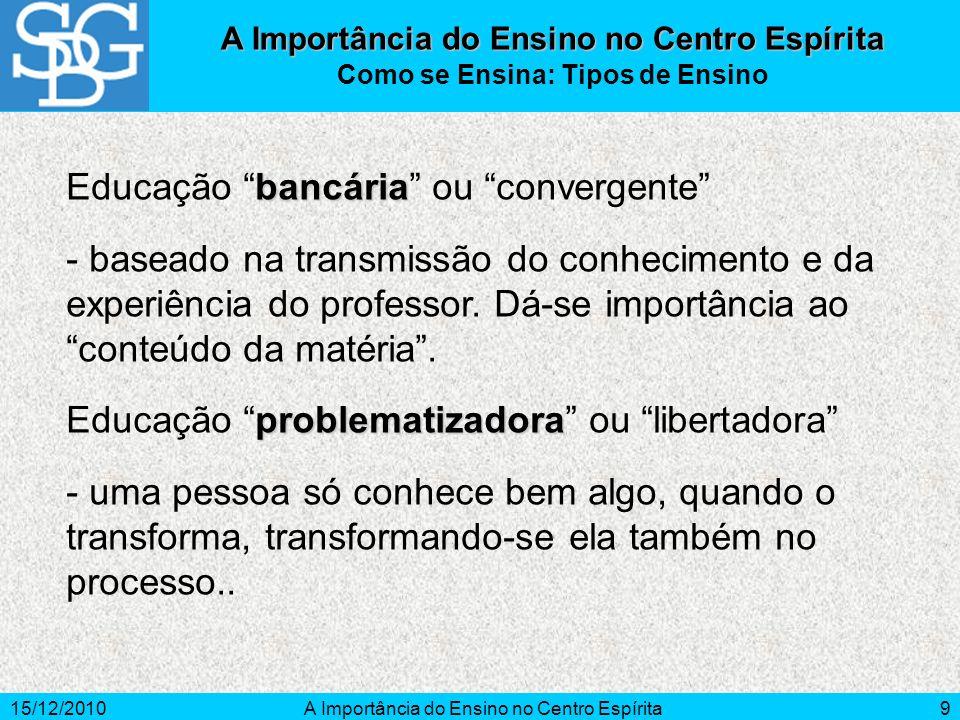 15/12/2010A Importância do Ensino no Centro Espírita9 bancária Educação bancária ou convergente - baseado na transmissão do conhecimento e da experiên