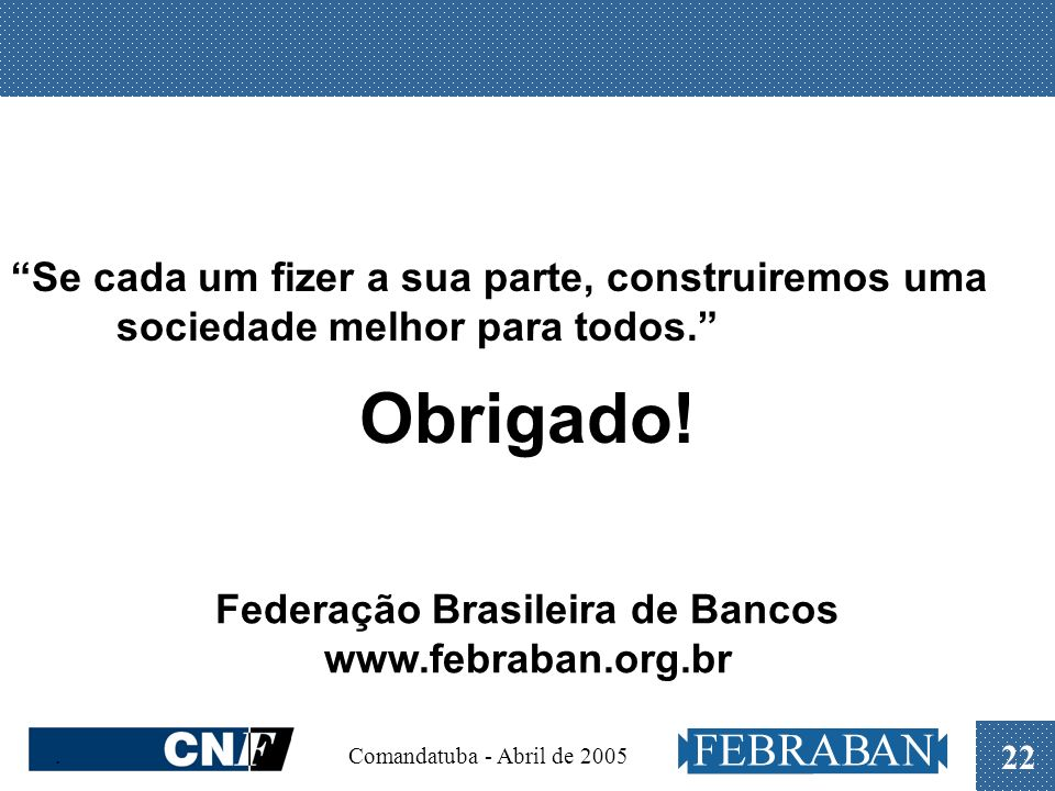 . Comandatuba - Abril de 2005 22 Federação Brasileira de Bancos www.febraban.org.br Obrigado! Se cada um fizer a sua parte, construiremos uma sociedad