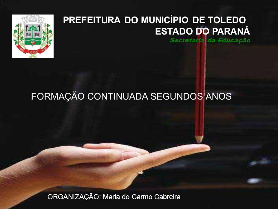 FORMAÇÃO CONTINUADA SEGUNDOS ANOS PREFEITURA DO MUNICÍPIO DE TOLEDO ESTADO DO PARANÁ Secretaria da Educação ORGANIZAÇÃO: Maria do Carmo Cabreira
