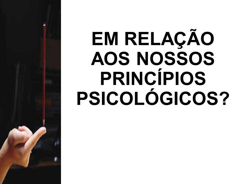 EM RELAÇÃO AOS NOSSOS PRINCÍPIOS PSICOLÓGICOS