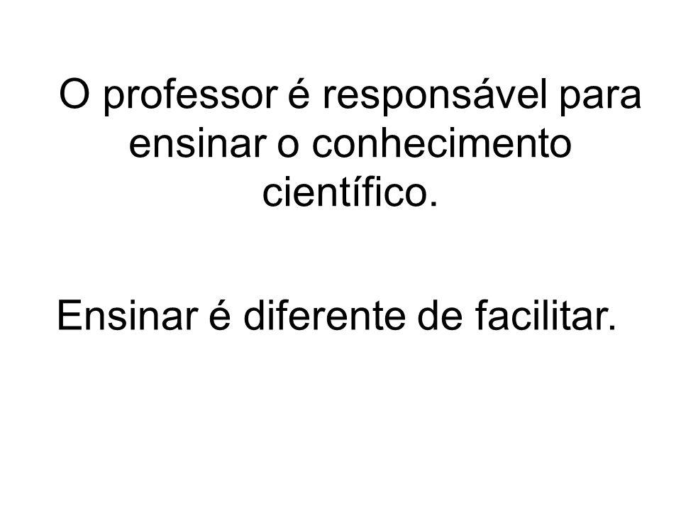 O professor é responsável para ensinar o conhecimento científico. Ensinar é diferente de facilitar.