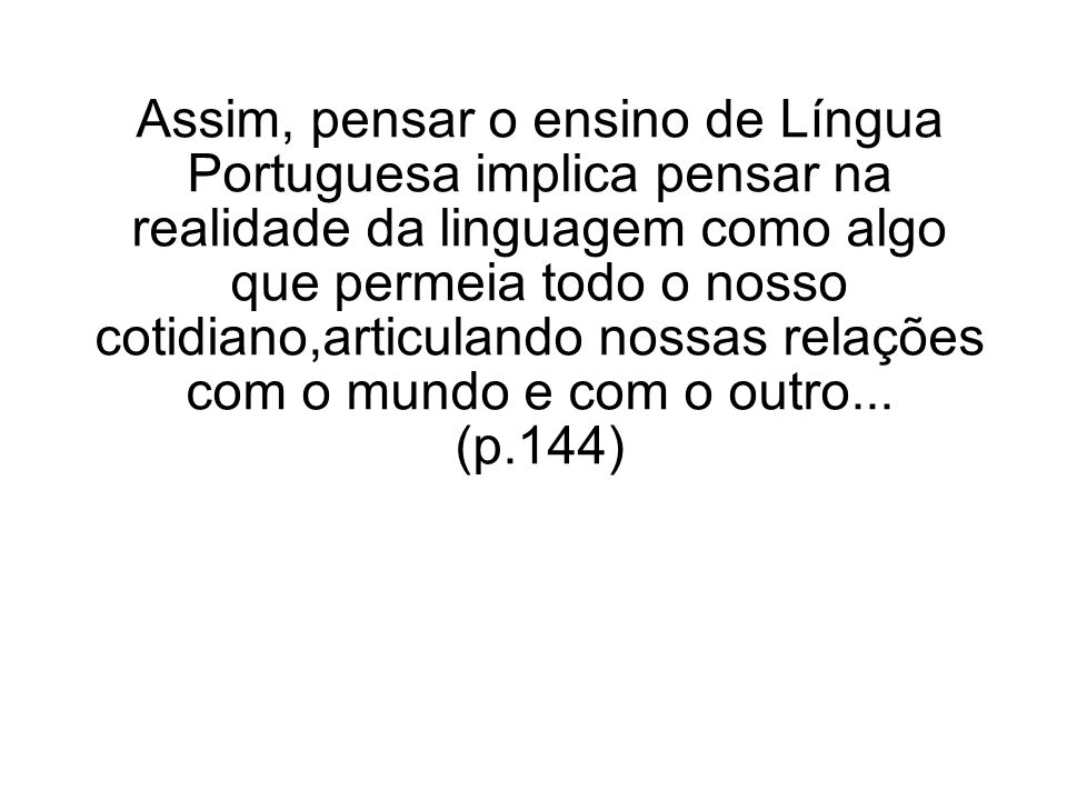 Assim, pensar o ensino de Língua Portuguesa implica pensar na realidade da linguagem como algo que permeia todo o nosso cotidiano,articulando nossas relações com o mundo e com o outro...
