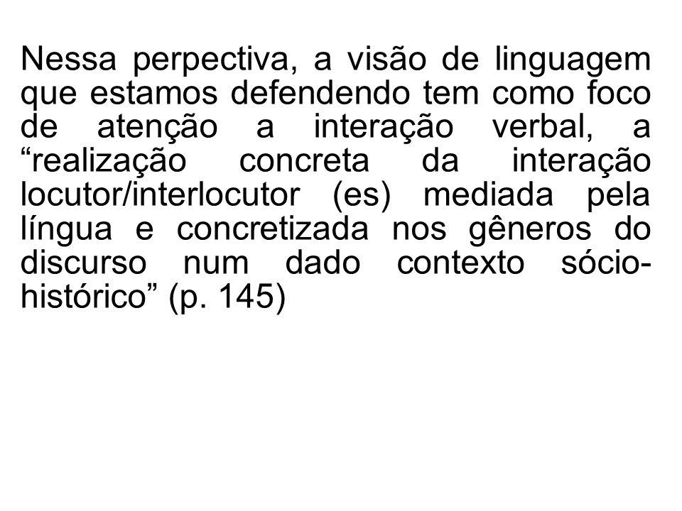 Nessa perpectiva, a visão de linguagem que estamos defendendo tem como foco de atenção a interação verbal, a realização concreta da interação locutor/interlocutor (es) mediada pela língua e concretizada nos gêneros do discurso num dado contexto sócio- histórico (p.