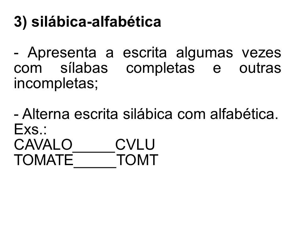 3) silábica-alfabética - Apresenta a escrita algumas vezes com sílabas completas e outras incompletas; - Alterna escrita silábica com alfabética.