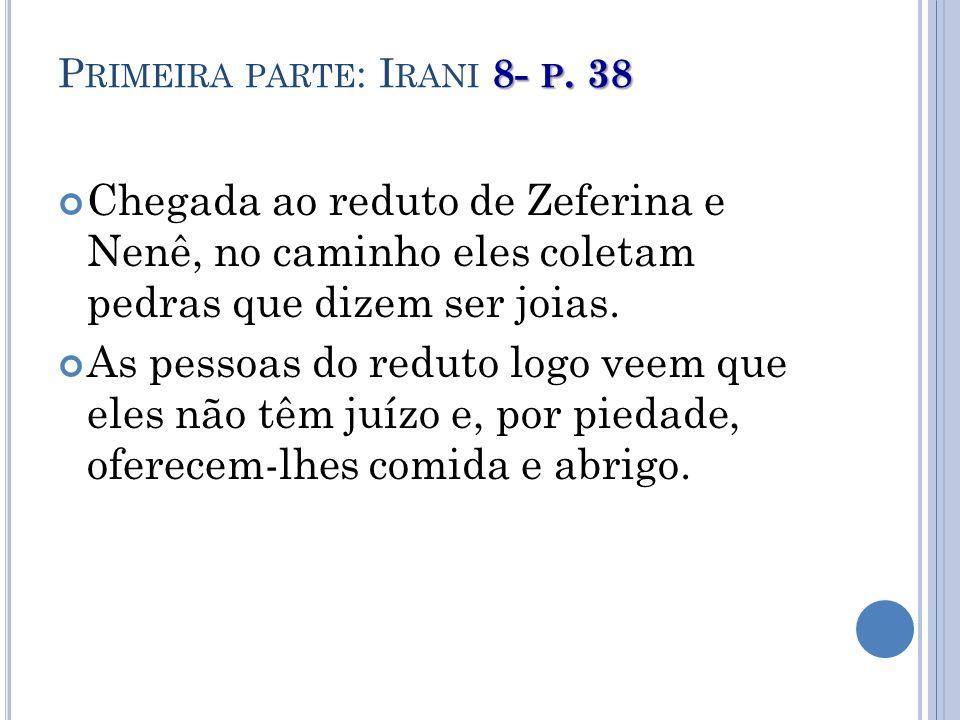 8- P. 38 P RIMEIRA PARTE : I RANI 8- P. 38 Chegada ao reduto de Zeferina e Nenê, no caminho eles coletam pedras que dizem ser joias. As pessoas do red