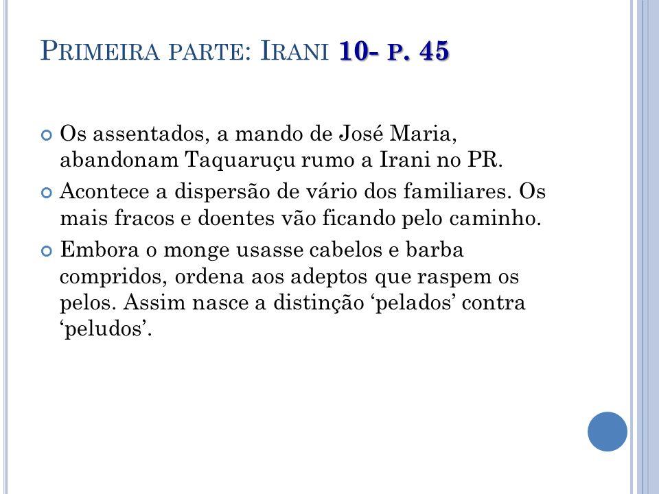 10- P. 45 P RIMEIRA PARTE : I RANI 10- P. 45 Os assentados, a mando de José Maria, abandonam Taquaruçu rumo a Irani no PR. Acontece a dispersão de vár