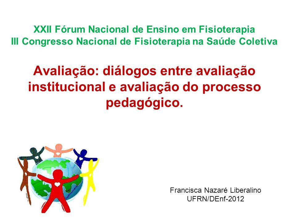 XXII Fórum Nacional de Ensino em Fisioterapia III Congresso Nacional de Fisioterapia na Saúde Coletiva Avaliação: diálogos entre avaliação institucional e avaliação do processo pedagógico.