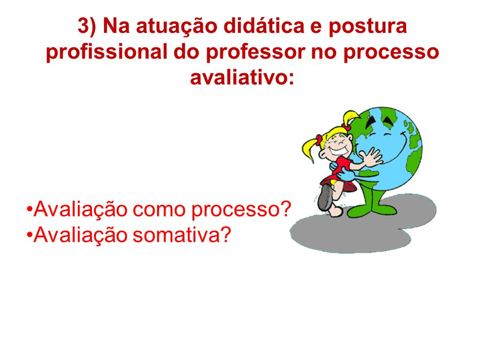 3) Na atuação didática e postura profissional do professor no processo avaliativo: Avaliação como processo? Avaliação somativa?
