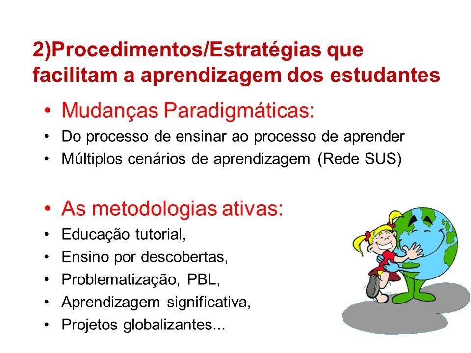 2)Procedimentos/Estratégias que facilitam a aprendizagem dos estudantes Mudanças Paradigmáticas: Do processo de ensinar ao processo de aprender Múltiplos cenários de aprendizagem (Rede SUS) As metodologias ativas: Educação tutorial, Ensino por descobertas, Problematização, PBL, Aprendizagem significativa, Projetos globalizantes...
