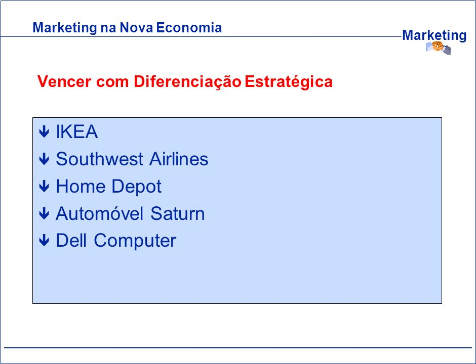 Marketing Vencer com Diferenciação Estratégica ê IKEA ê Southwest Airlines ê Home Depot ê Automóvel Saturn ê Dell Computer Marketing na Nova Economia