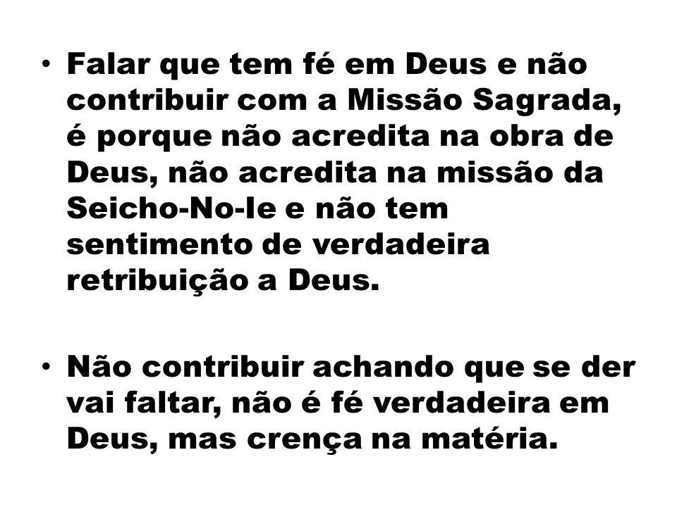 Falar que tem fé em Deus e não contribuir com a Missão Sagrada, é porque não acredita na obra de Deus, não acredita na missão da Seicho-No-Ie e não te
