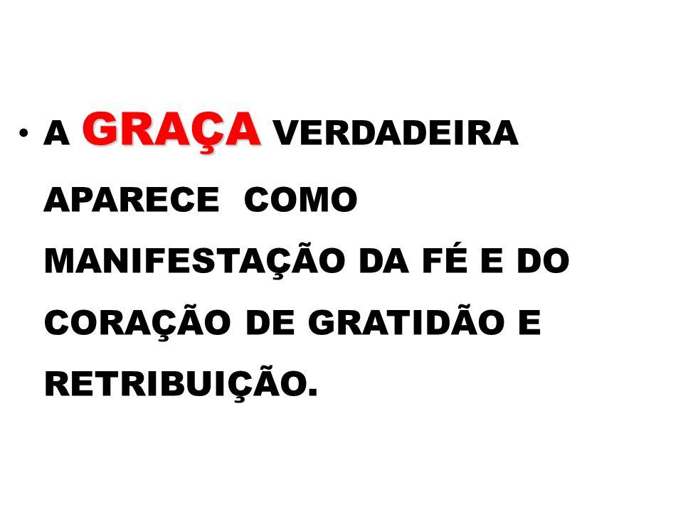 GRAÇA A GRAÇA VERDADEIRA APARECE COMO MANIFESTAÇÃO DA FÉ E DO CORAÇÃO DE GRATIDÃO E RETRIBUIÇÃO.