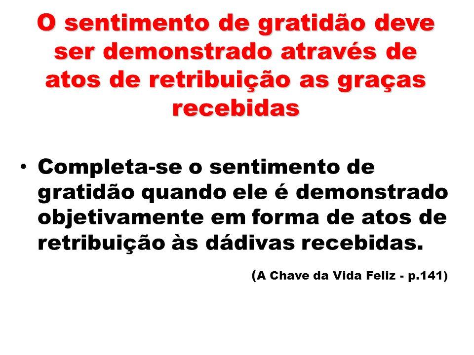 O sentimento de gratidão deve ser demonstrado através de atos de retribuição as graças recebidas Completa-se o sentimento de gratidão quando ele é dem