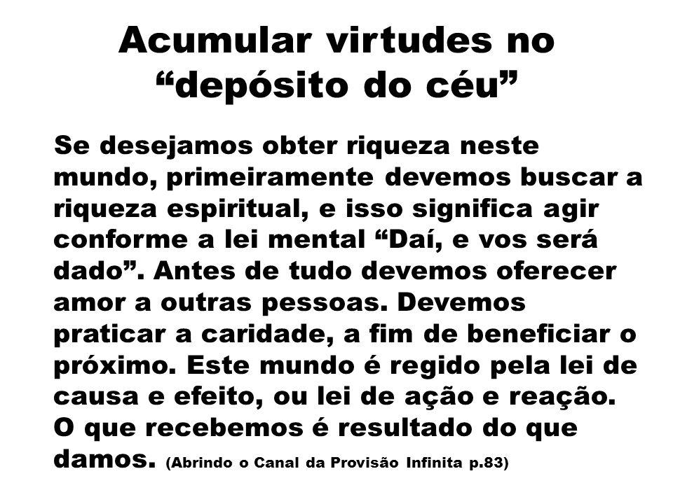 Acumular virtudes no depósito do céu Se desejamos obter riqueza neste mundo, primeiramente devemos buscar a riqueza espiritual, e isso significa agir