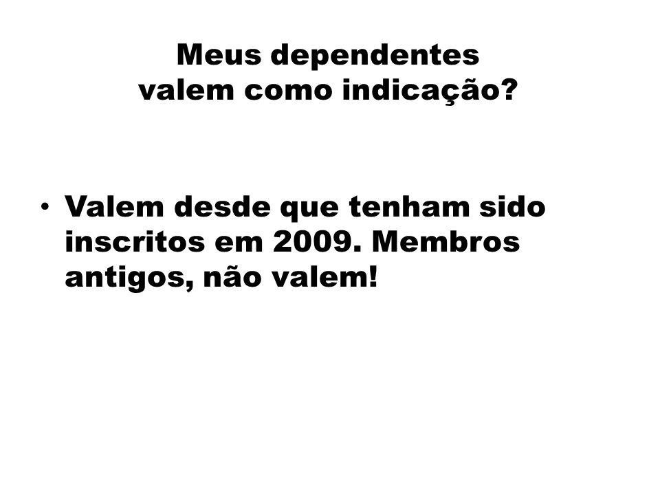 Meus dependentes valem como indicação? Valem desde que tenham sido inscritos em 2009. Membros antigos, não valem!