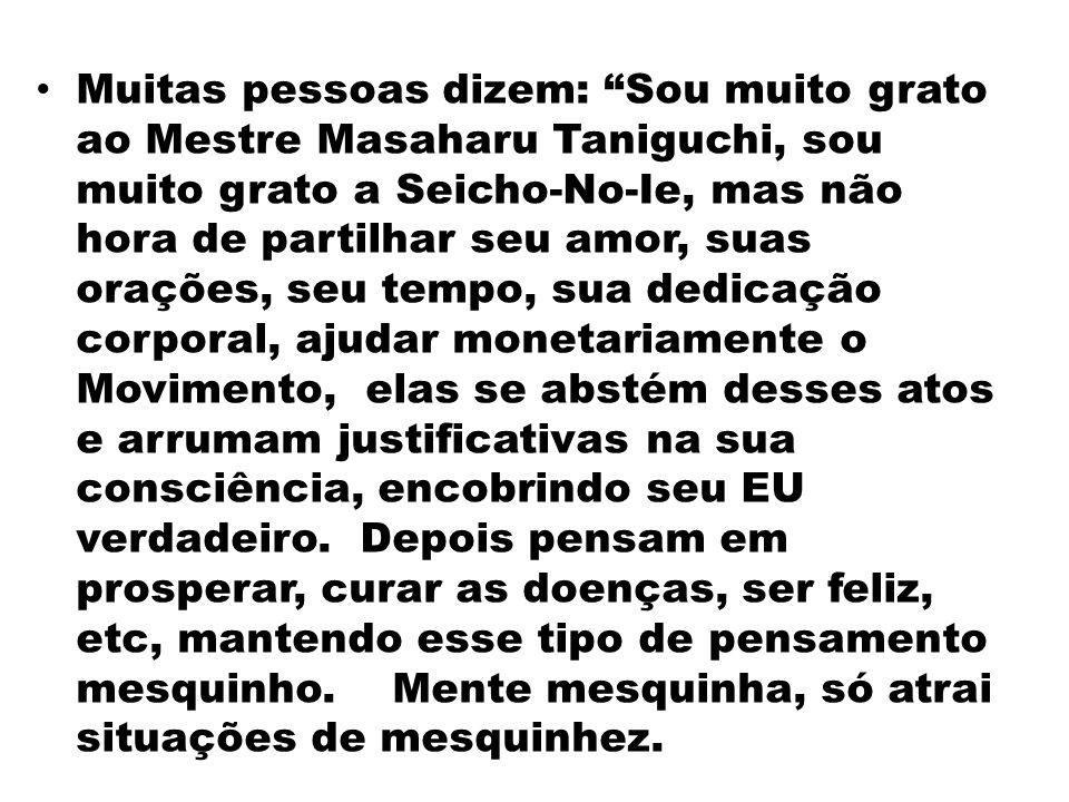 Muitas pessoas dizem: Sou muito grato ao Mestre Masaharu Taniguchi, sou muito grato a Seicho-No-Ie, mas não hora de partilhar seu amor, suas orações,