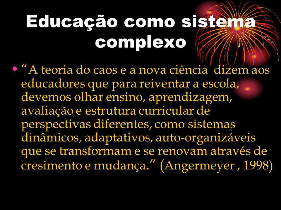 Educação como sistema complexo A teoria do caos e a nova ciência dizem aos educadores que para reiventar a escola, devemos olhar ensino, aprendizagem,