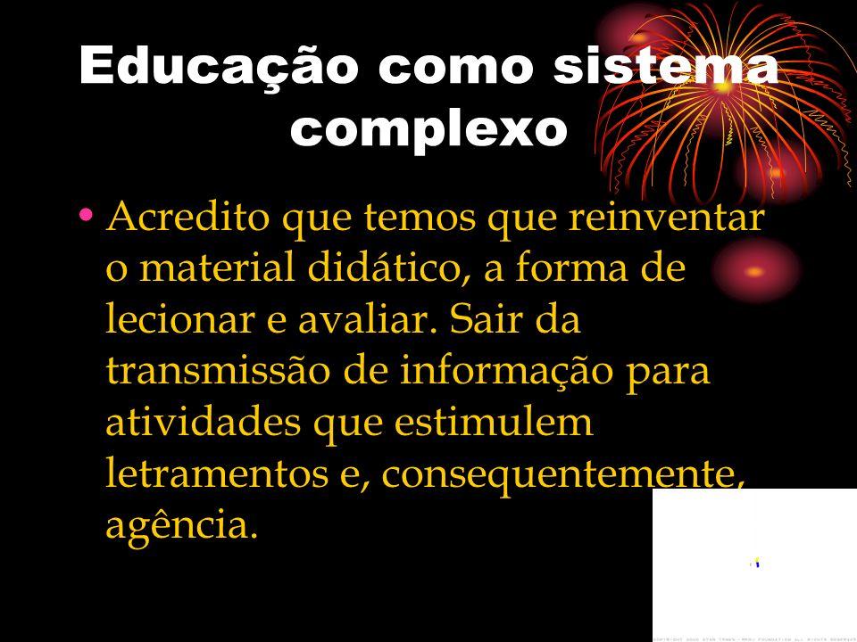 Educação como sistema complexo Acredito que temos que reinventar o material didático, a forma de lecionar e avaliar. Sair da transmissão de informação
