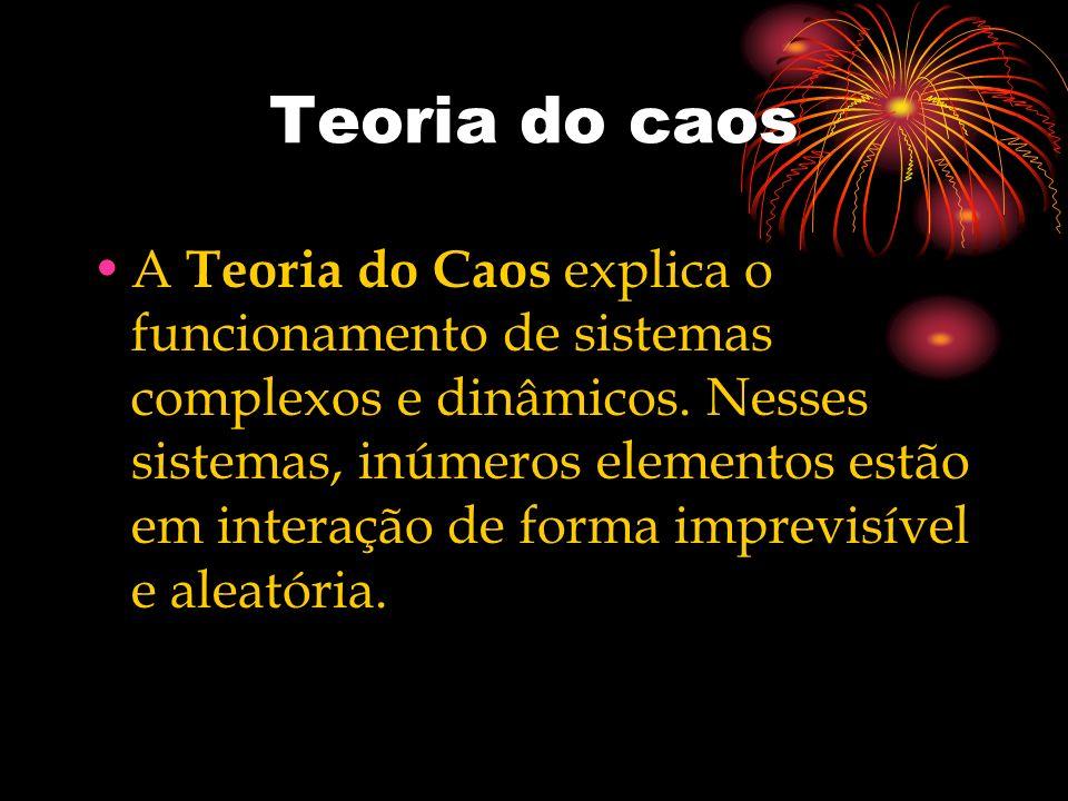 Teoria do caos A Teoria do Caos explica o funcionamento de sistemas complexos e dinâmicos. Nesses sistemas, inúmeros elementos estão em interação de f